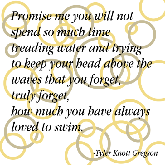 Promise me you won't forget to swim - Tyler Knott Gregson