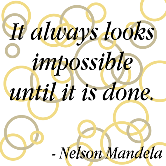 It always looks impossible until it is done - nelson mandela